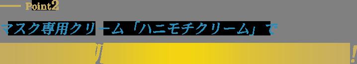 Point2 マスク専用クリーム「ハニモチクリーム」でうるモチ肌&ひきしめ※1ダブルケア!