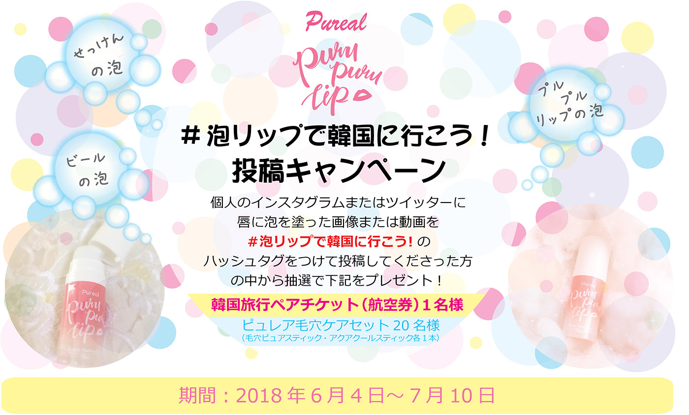 Pureal purupurulip #泡リップで韓国に行こう!投稿キャンペーン 個人のインスタグラムまたはツイッターに唇に泡を塗った画像または動画を#泡リップで韓国に行こう!のハッシュタグをつけて投稿してくださった方の中から抽選で下記をプレゼント! 韓国旅行ペアチケット(航空券)1名様 ピュレア毛穴ケアセット20名様(毛穴ピュアスティック・アクアクールスティック各1本) 期間:2018年6月4日~7月10日